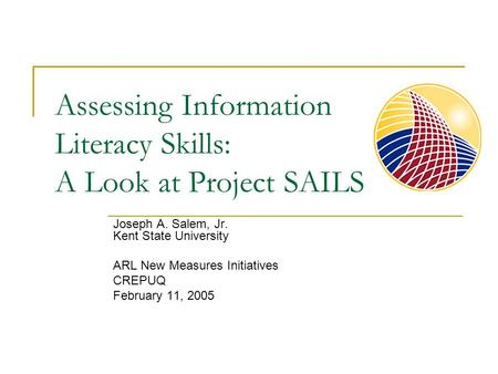 Assessing Information Literacy Skills: A Look at Project SAILS Joseph A. Salem, Jr. Kent State University ARL New Measures Initiatives CREPUQ February.