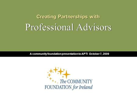 Creating Partnerships with Professional Advisors Creating Partnerships with Professional Advisors A community foundation presentation to APTI October 7,