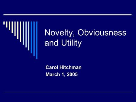 Novelty, Obviousness and Utility Carol Hitchman March 1, 2005.