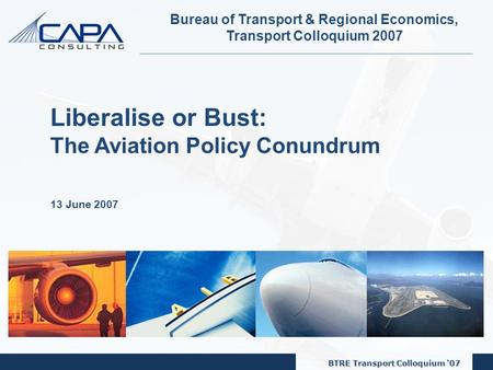 BTRE Transport Colloquium '07 1 Bureau of Transport & Regional Economics, Transport Colloquium 2007 Liberalise or Bust: The Aviation Policy Conundrum 13.
