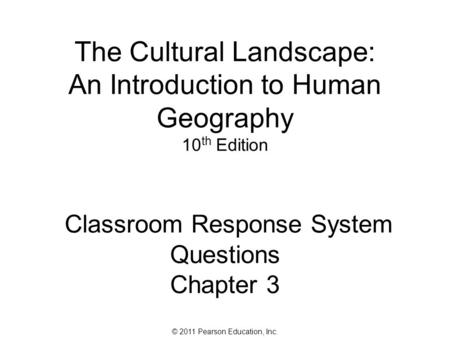 © 2011 Pearson Education, Inc. The Cultural Landscape: An Introduction to Human Geography 10 th Edition Classroom Response System Questions Chapter 3.