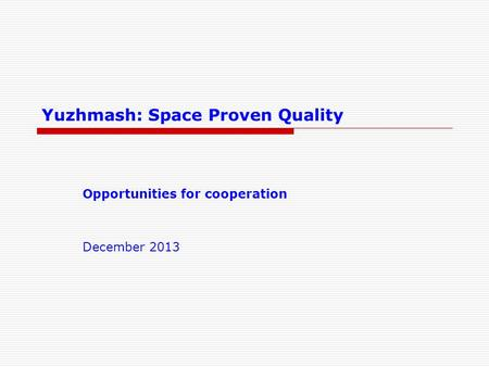 Yuzhmash: Space Proven Quality Opportunities for cooperation December 2013.