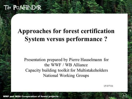 Approaches for forest certification System versus performance ? Presentation prepared by Pierre Hauselmann for the WWF / WB Alliance Capacity building.