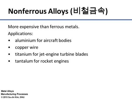 Metal Alloys Manufacturing Processes © 2013 Su-Jin Kim, GNU Nonferrous Alloys ( 비철금속 ) More expensive than ferrous metals. Applications: aluminium for.