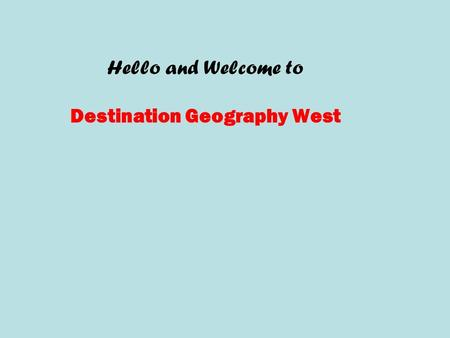 Hello and Welcome to Destination Geography West. For course-related problems or concerns, you may always  me through Kaplan mail at: