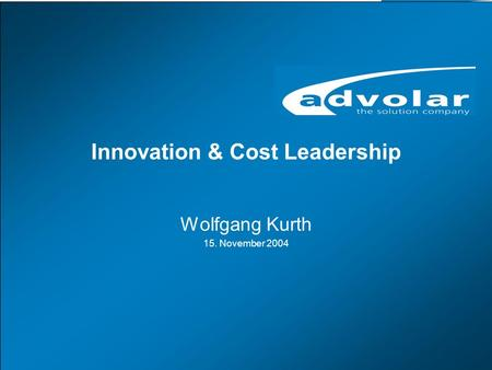 Innovation & Cost Leadership, 15. November 2004 www.advolar.com © 1 Innovation & Cost Leadership Wolfgang Kurth 15. November 2004.