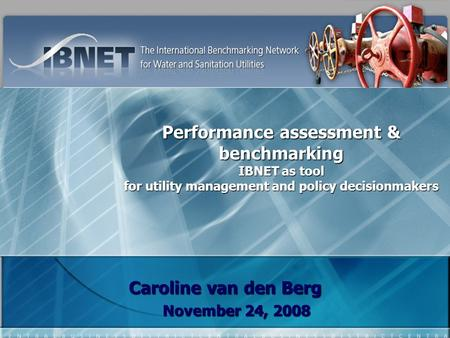 Performance assessment & benchmarking IBNET as tool for utility management and policy decisionmakers Caroline van den Berg November 24, 2008.