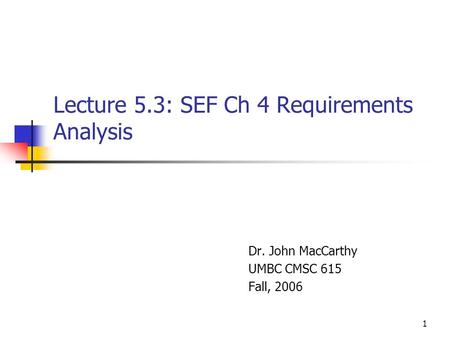 1 Lecture 5.3: SEF Ch 4 Requirements Analysis Dr. John MacCarthy UMBC CMSC 615 Fall, 2006.