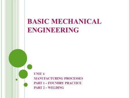 BASIC MECHANICAL ENGINEERING UNIT 4 MANUFACTURING PROCESSES PART 1 – FOUNDRY PRACTICE PART 2 – <strong>WELDING</strong>.