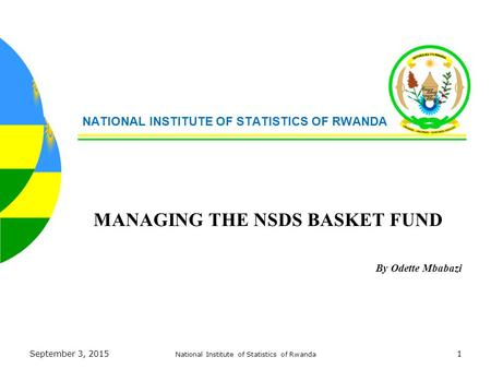 September 3, 2015 National Institute of Statistics of Rwanda 1 NATIONAL INSTITUTE OF STATISTICS OF RWANDA MANAGING THE NSDS BASKET FUND By Odette Mbabazi.