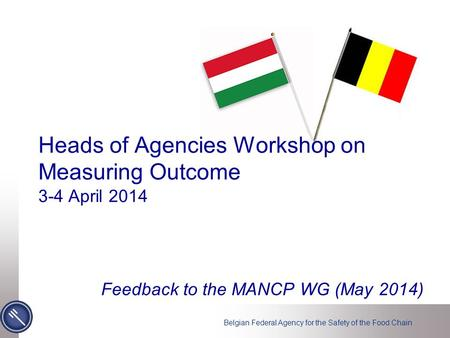 Belgian Federal Agency for the Safety of the Food Chain Heads of Agencies Workshop on Measuring Outcome 3-4 April 2014 Feedback to the MANCP WG (May 2014)