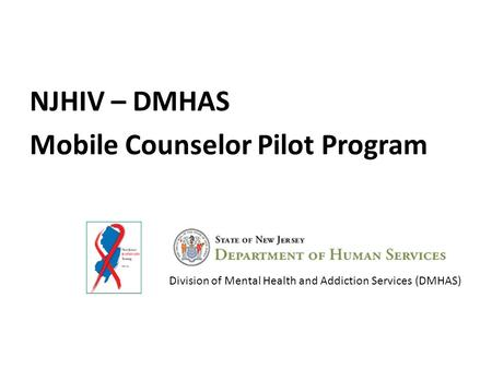 NJHIV – DMHAS Mobile Counselor Pilot Program Division of Mental Health and Addiction Services (DMHAS)