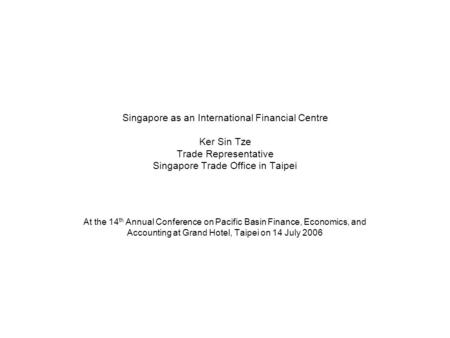 Singapore as an International Financial Centre Ker Sin Tze Trade Representative Singapore Trade Office in Taipei At the 14 th Annual Conference on Pacific.