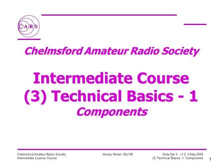 1 Chelmsford Amateur Radio Society Intermediate Licence Course Murray Niman G6JYB Slide Set 3: v1.2 3-May-2009 (3) Technical Basics -1: Components Chelmsford.