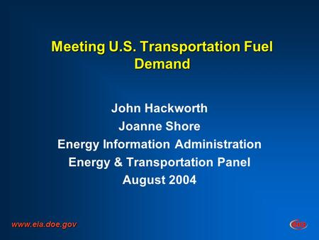 Meeting U.S. Transportation Fuel Demand John Hackworth Joanne Shore Energy Information Administration Energy & Transportation Panel August 2004 www.eia.doe.gov.