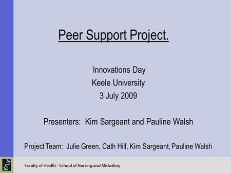 Peer Support Project. Innovations Day Keele University 3 July 2009 Presenters: Kim Sargeant and Pauline Walsh Project Team: Julie Green, Cath Hill, Kim.