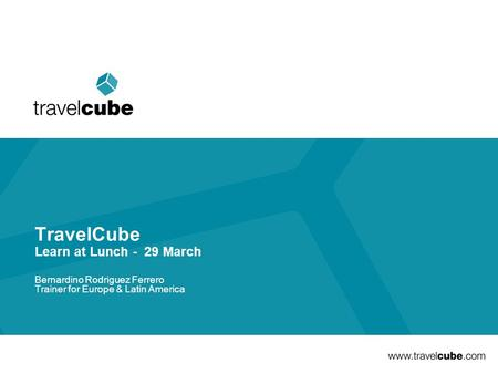 TravelCube Learn at Lunch - 29 March Bernardino Rodriguez Ferrero Trainer for Europe & Latin America.