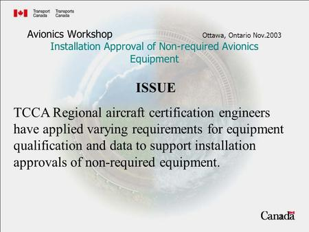 1 Avionics Workshop Ottawa, Ontario Nov.2003 Installation Approval of Non-required Avionics Equipment ISSUE TCCA Regional aircraft certification engineers.