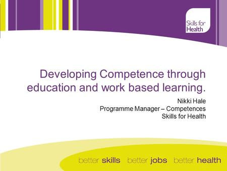 Nikki Hale Programme Manager – Competences Skills for Health Developing Competence through education and work based learning.