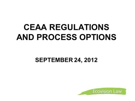 CEAA REGULATIONS AND PROCESS OPTIONS SEPTEMBER 24, 2012.