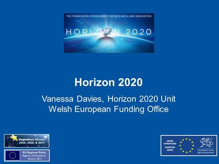 Horizon 2020 Vanessa Davies, Horizon 2020 Unit Welsh European Funding Office.