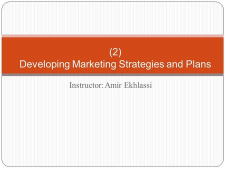 Instructor: Amir Ekhlassi (2) Developing Marketing Strategies and Plans.