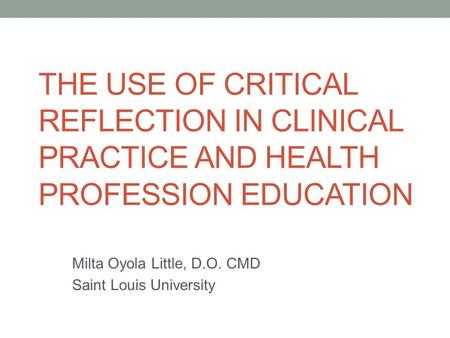 THE USE OF CRITICAL REFLECTION IN CLINICAL PRACTICE AND HEALTH PROFESSION EDUCATION Milta Oyola Little, D.O. CMD Saint Louis University.