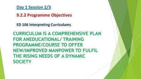 Day 1 Session 2/3 9.2.2 Programme Objectives ED 106 Interpreting Curriculums CURRICULUM IS A COMPREHENSIVE PLAN FOR ANEDUCATIONAL/ TRAINING PROGRAMME/COURSE.