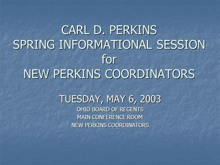 CARL D. PERKINS SPRING INFORMATIONAL SESSION for NEW PERKINS COORDINATORS TUESDAY, MAY 6, 2003 OHIO BOARD OF REGENTS MAIN CONFERENCE ROOM NEW PERKINS COORDINATORS.