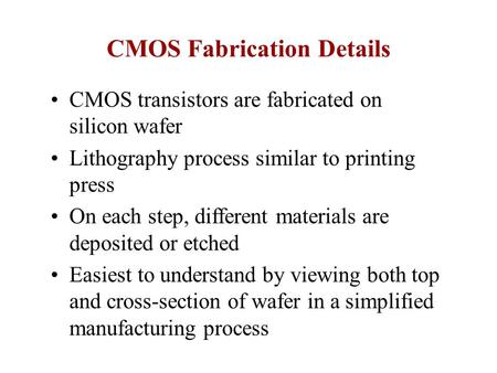CMOS Fabrication Details CMOS transistors are fabricated on silicon wafer Lithography process similar to printing press On each step, different materials.