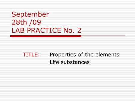 September 28th /09 LAB PRACTICE No. 2 TITLE: Properties of the elements Life substances.