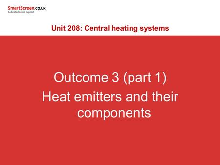 Outcome 3 (part 1) Heat emitters and their components Unit 208: Central heating systems.