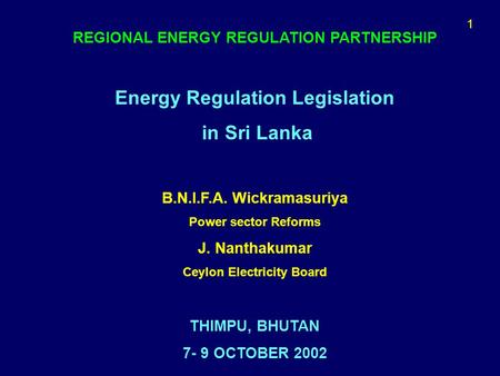 1 REGIONAL ENERGY REGULATION PARTNERSHIP Energy Regulation Legislation in Sri Lanka B.N.I.F.A. Wickramasuriya Power sector Reforms J. Nanthakumar Ceylon.