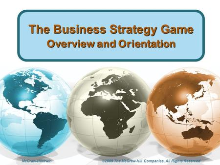 McGraw-Hill/Irwin ©2009 The McGraw-Hill Companies, All Rights Reserved The Business Strategy Game Overview and Orientation.