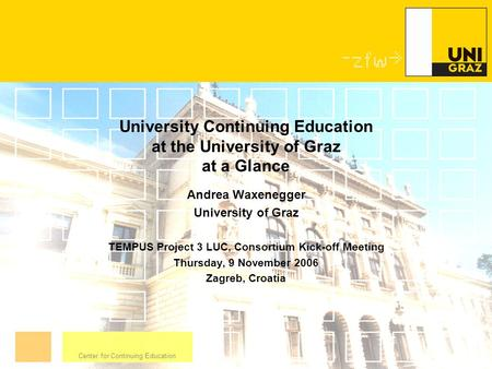 Center for Continuing Education University Continuing Education at the University of Graz at a Glance Andrea Waxenegger University of Graz TEMPUS Project.