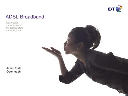 ADSL Broadband how it works the local network the bigger picture the local picture Julian Pratt Openreach.