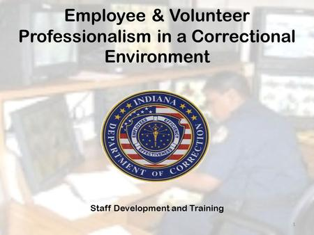 Employee & Volunteer Professionalism in a Correctional Environment Staff Development and Training 1.
