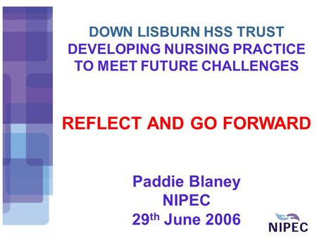 DOWN LISBURN HSS TRUST DEVELOPING NURSING PRACTICE TO MEET FUTURE CHALLENGES REFLECT AND GO FORWARD Paddie Blaney NIPEC 29 th June 2006.