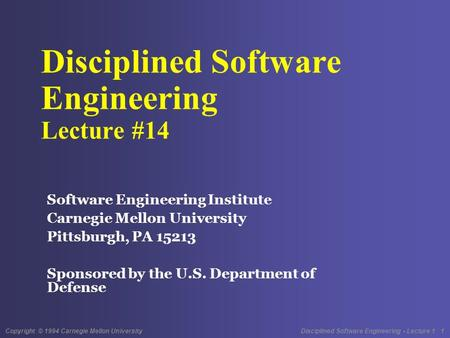 Copyright © 1994 Carnegie Mellon University Disciplined Software Engineering - Lecture 1 1 Disciplined Software Engineering Lecture #14 Software Engineering.