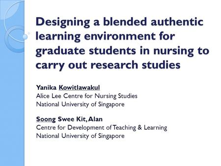 Designing a blended authentic learning environment for graduate students in nursing to carry out research studies Yanika Kowitlawakul Alice Lee Centre.