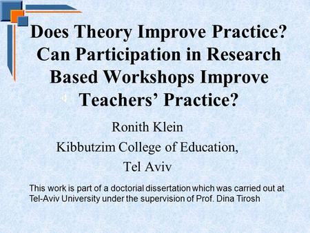 Does Theory Improve Practice? Can Participation in Research Based Workshops Improve Teachers' Practice? Ronith Klein Kibbutzim College of Education, Tel.