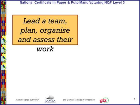1 Commissioned by PAMSA and German Technical Co-Operation National Certificate in Paper & Pulp Manufacturing NQF Level 3 Lead a team, plan, organise and.