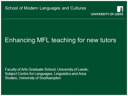 School of Modern Languages and Cultures Enhancing MFL teaching for new tutors Faculty of Arts Graduate School, University of Leeds; Subject Centre for.
