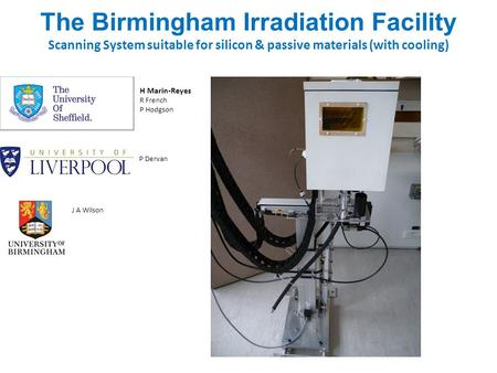 The Birmingham Irradiation Facility Scanning System suitable for silicon & passive materials (with cooling) H Marin-Reyes R French P Hodgson P Dervan J.