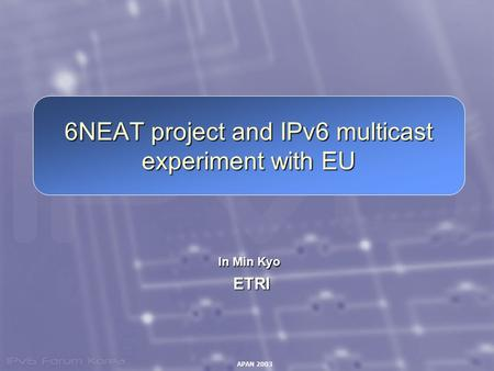 APAN 2003 6NEAT project and IPv6 multicast experiment with EU In Min Kyo ETRI ETRI.