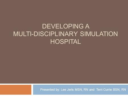 DEVELOPING A MULTI-DISCIPLINARY SIMULATION HOSPITAL Presented by: Lee Jerls MSN, RN and Terri Currie BSN, RN.