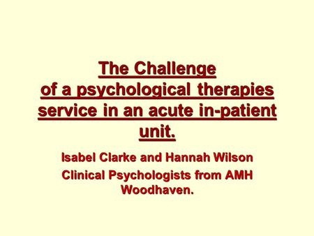 The Challenge of a psychological therapies service in an acute in-patient unit. Isabel Clarke and Hannah Wilson Clinical Psychologists from AMH Woodhaven.