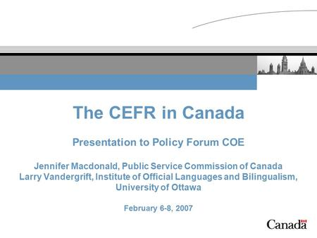 The CEFR in Canada Presentation to Policy Forum COE Jennifer Macdonald, Public Service Commission of Canada Larry Vandergrift, Institute of Official Languages.