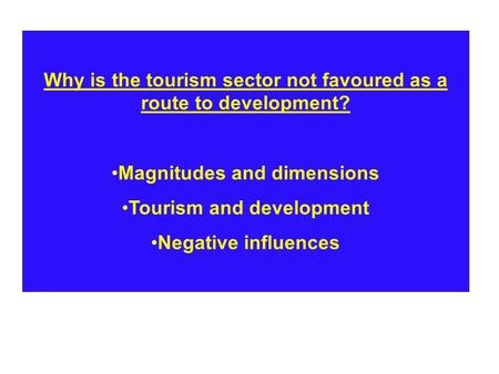 Why is the tourism sector not favoured as a route to development? Magnitudes and dimensions Tourism and development Negative influences.