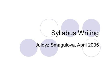 Syllabus Writing Juldyz Smagulova, April 2005. Syllabus Tutorial Your syllabus is one of THE most important documents you create for your class, serving.